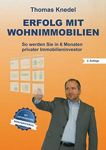 Erfolg mit Wohnimmobilien: So werden Sie in 6 Monaten privater Immobilieninvestor (2. Auflage mit Bonusmaterial)